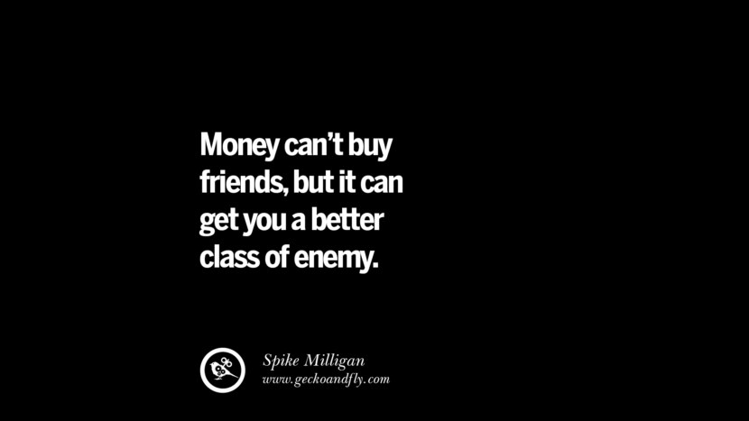 Money can't buy friends, but it can get you a better class of enemy. - Spike Milligan best inspirational tumblr quotes instagram