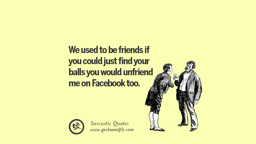 14 sarcastic quotes when unfriending a friend on facebook we used to be friends if you could just find your balls you would unfriend me ccuart Images