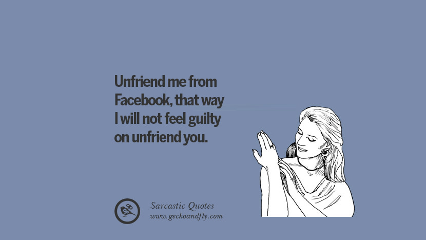 Unfriend me from Facebook, that way I will not feel guilty on unfriend ...