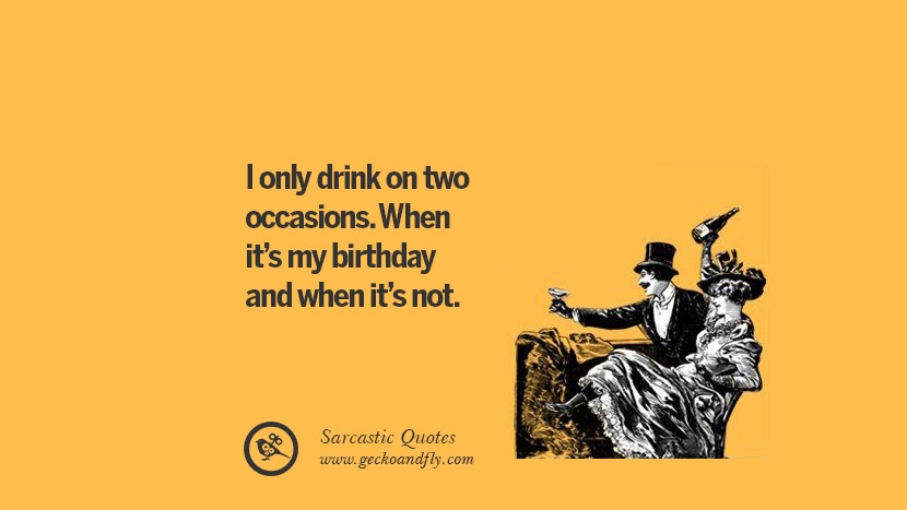 I only drink on two occasions. When it's my birthday and when it's not.