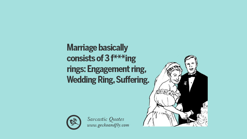 Marriage basically consists of 3 fucking rings: Engagement ring, Wedding Ring, Suffering.