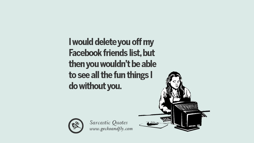 I would delete you off my Facebook friends list, but then you wouldn't be able to see all the fun things I do without you.