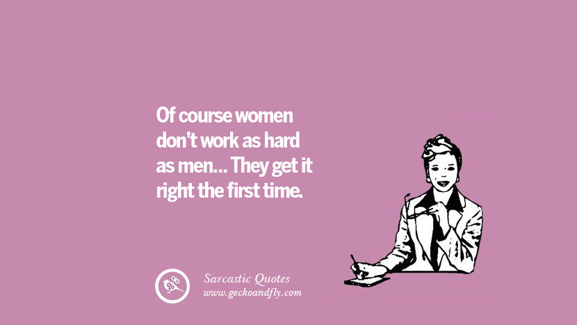 Of course women dont work as hard as men... They get it right the first time.