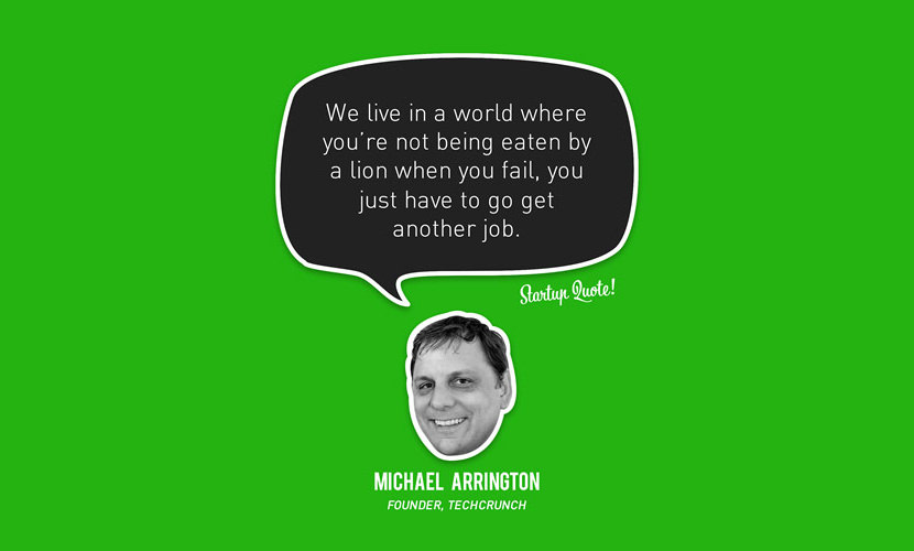 We live in a world where you're not being eaten by a lion When you fail, you just have to get another job. – Michael Arrington