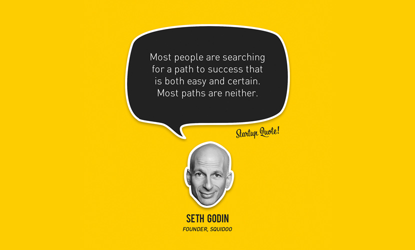 Most people are searching for a path to success that is both easy and certain. Most paths are neither. - Seth Godin