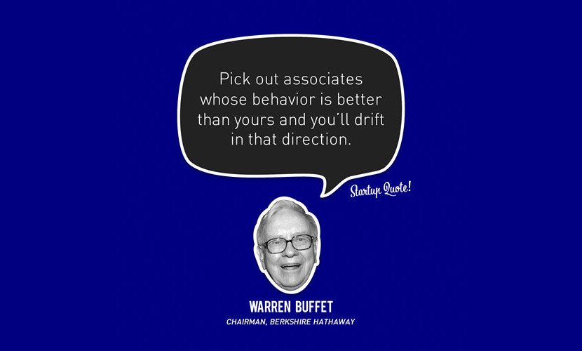 Pick out associates whose behavior is better than yours and you'll drift in that direction. - Warren Buffet