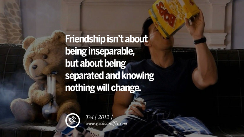 Friendship isn't about being inseparable, but about being separated and knowing nothing will change. Ted instagram pinterest facebook twitter tumblr quotes life funny best inspirational
