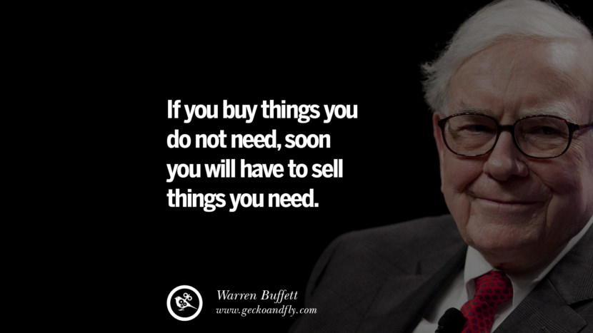 If you buy things you do not need, soon you will have to sell things you need. Best Warren Buffett Quotes on Investment, Life and Making Money