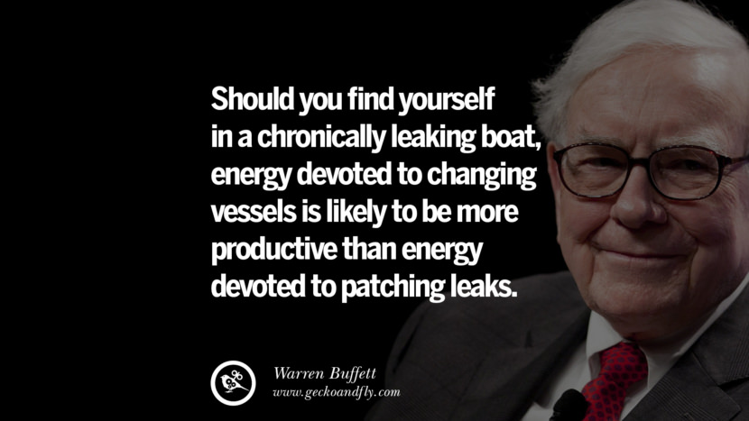 Should you find yourself in a chronically leaking boat, energy devoted to changing vessels is likely to be more productive than energy devoted to patching leaks. Best Warren Buffett Quotes on Investment, Life and Making Money
