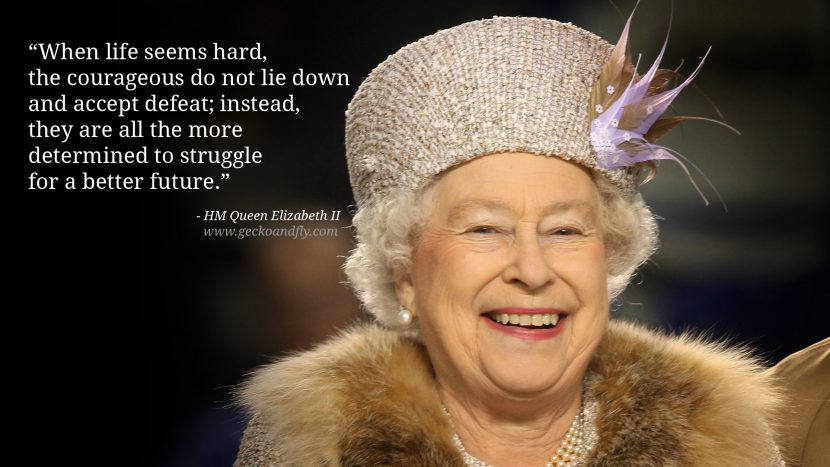 Queen Elizabeth II Quotes When life seems hard, the courageous do not lie down and accept defeat; instead, they are all the more determined to struggle for a better future.