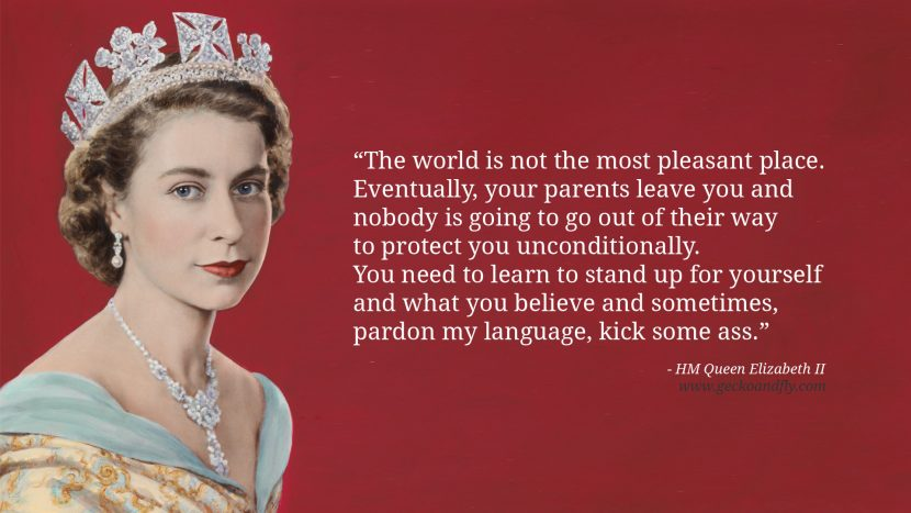 Queen Elizabeth II Quotes The world is not the most pleasant place. Eventually, your parents leave you and nobody is going to go out of their way to protect you unconditionally. You need to learn to stand up for yourself and what you believe and sometimes, pardon my language, kick some ass.