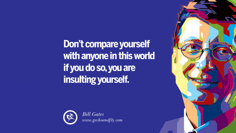 Bill Gates Quotes Don't compare yourself with anyone in this world...if you do so, you are insulting yourself. best inspirational tumblr quotes instagram