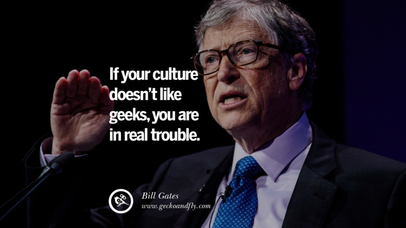 Bill Gates Quotes If your culture doesn't like geeks, you are in real trouble. best inspirational tumblr quotes instagram
