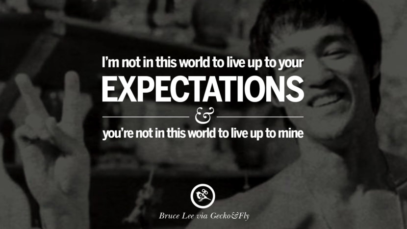 I'm not in this world to live up to your expectations and you're not in this world to live up to mine. best inspirational tumblr quotes instagram Quotes from Bruce Lee's Martial Arts Movie kung fu Ip man