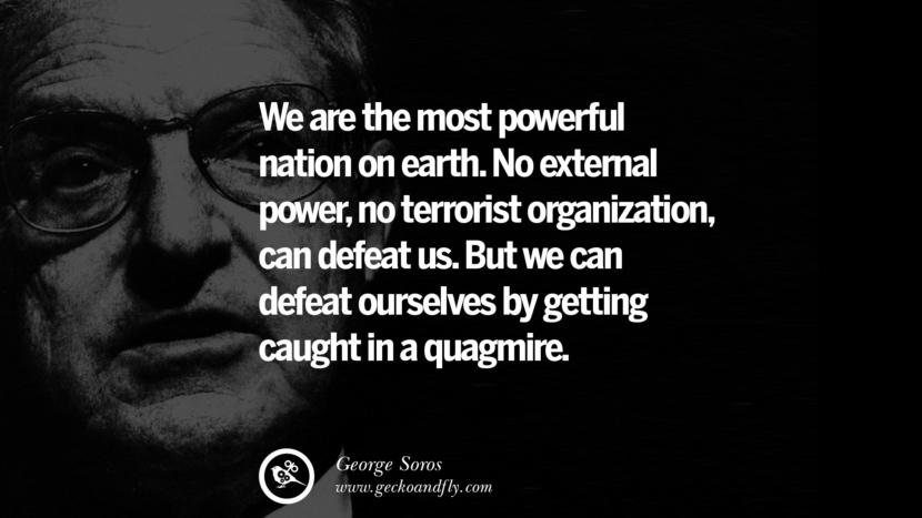 We are the most powerful nation on earth. No external power, no terrorist organization, can defeat us. But we can defeat ourselves by getting caught in a quagmire. Famous George Soros Quotes on Financial, Economy, Democracy