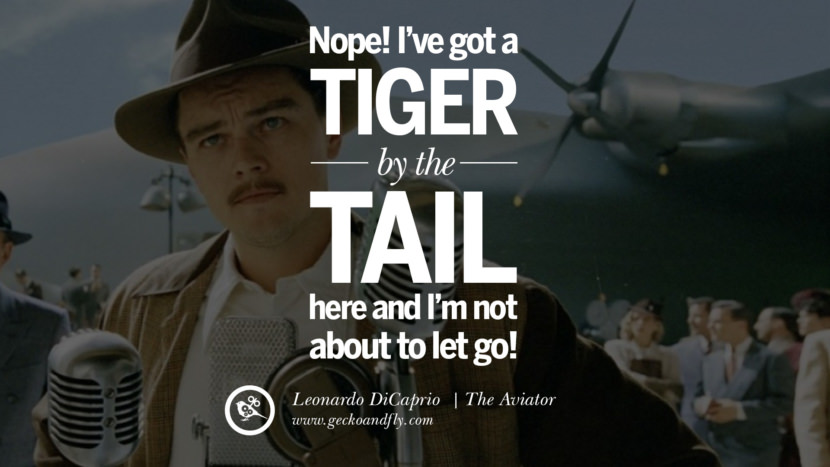 Leonardo Dicaprio Movie Quotes Nope! I've got a tiger by the tail here and I'm not about to let go! - The Aviator best inspirational tumblr quotes instagram pinterest