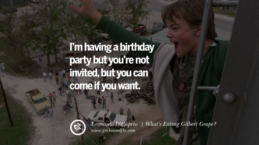 Leonardo Dicaprio Movie Quotes I'm having a birthday party but you're not invited, but you can come if you want. - What's Eating Gilbert Grape? best inspirational tumblr quotes instagram pinterest