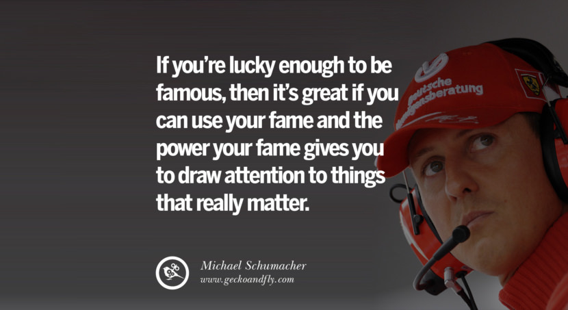 Michael Schumacher quotes If you're lucky enough to be famous, then it's great if you can use your fame and the power your fame gives you to draw attention to things that really matter. best inspirational tumblr quotes instagram