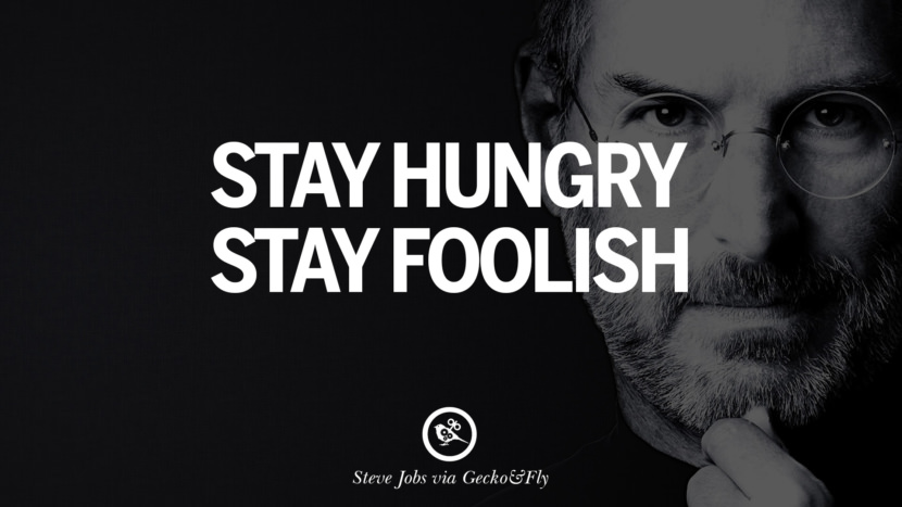 Stay hungry. Stay foolish. Quotes by Steve Jobs