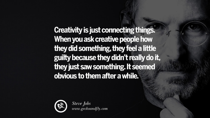 Creativity is just connecting things. When you ask creative people how they did something, they feel a little guilty because they didn't really do it, they just saw something. It seemed obvious to them after a while.