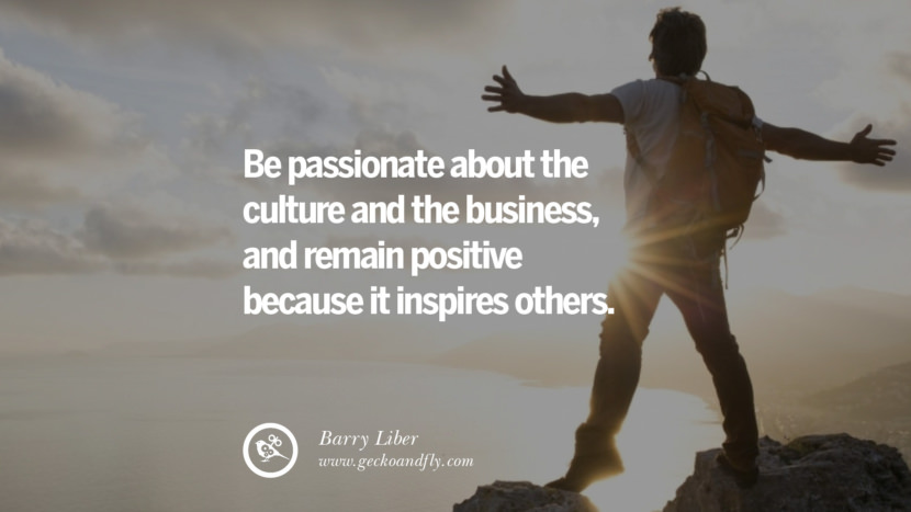 BE PASSIONATE ABOUT THE CULTURE AND THE BUSINESS, AND REMAIN POSITIVE BECAUSE IT INSPIRES OTHERS. - Barry Liber Inspiring & Successful Quotes for Small Medium Business Startups best inspirational tumblr quotes instagram