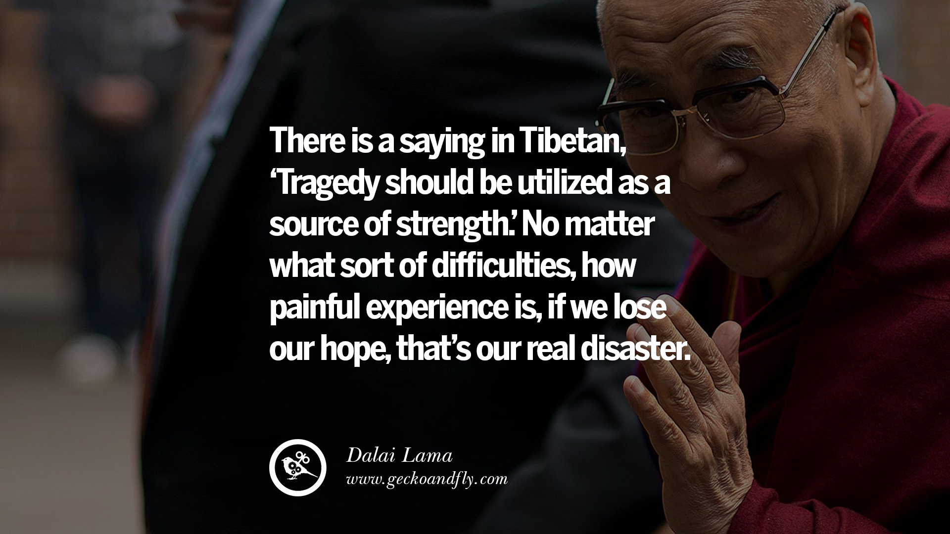 There is a saying in tibetan tragedy should be utilized as a source of strength no matter what sort of difficulties how painful experience is