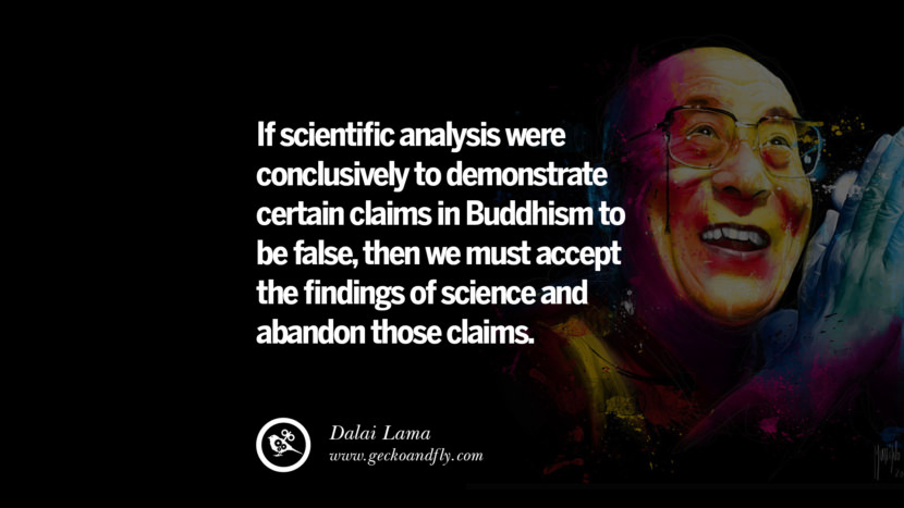 Quotes If scientific analysis were conclusively to demonstrate certain claims in Buddhism to be false, then we must accept the findings of science and abandon those claims. - Dalai Lama best inspirational tumblr quotes instagram