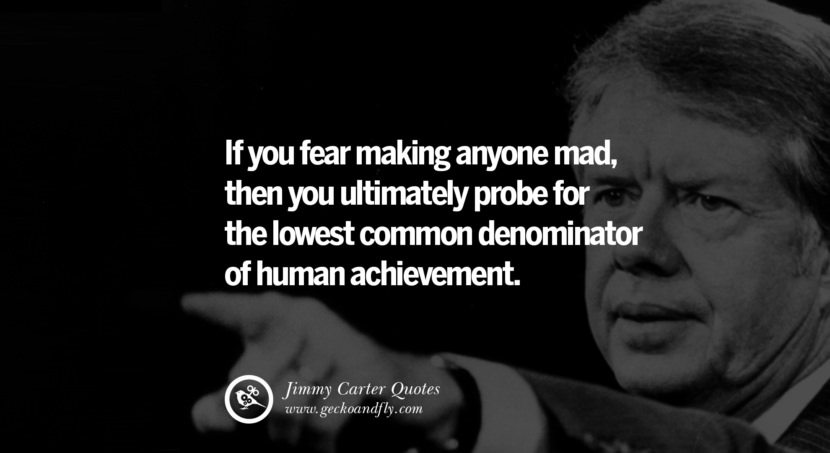 If you fear making anyone mad, then you ultimately probe for the lowest common denominator of human achievement. - Jimmy Carter Quotes on Racism, Gay Marriage, Democracy and Discrimination