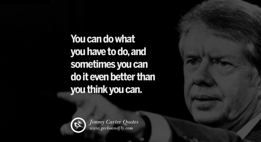 You can do what you have to do, and sometimes you can do it even better than you think you can. - Jimmy Carter Quotes on Racism, Gay Marriage, Democracy and Discrimination