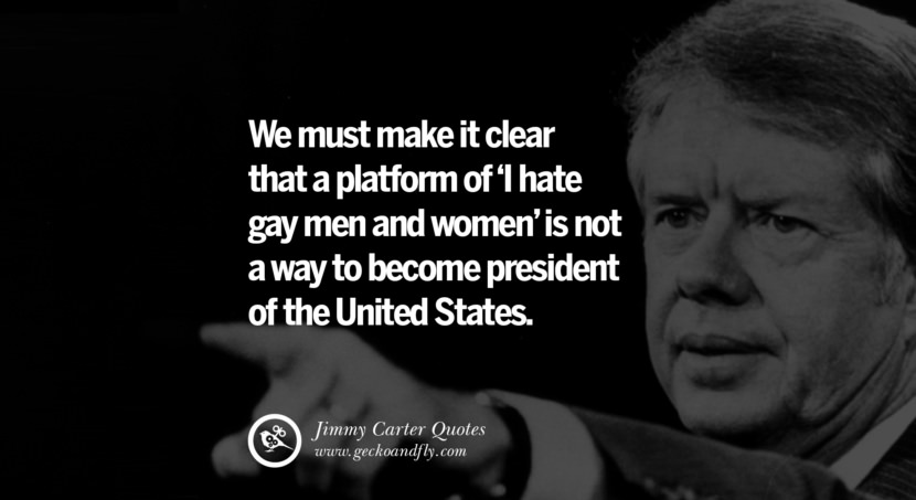 We must make it clear that a platform of 'I hate gay men and women' is not a way to become president of the United States. - Jimmy Carter Quotes on Racism, Gay Marriage, Democracy and Discrimination