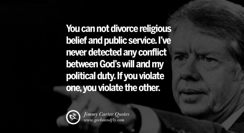 You can not divorce religious belief and public service. I've never detected any conflict between God's will and my political duty. If you violate one, you violate the other. Quote by Jimmy Carter