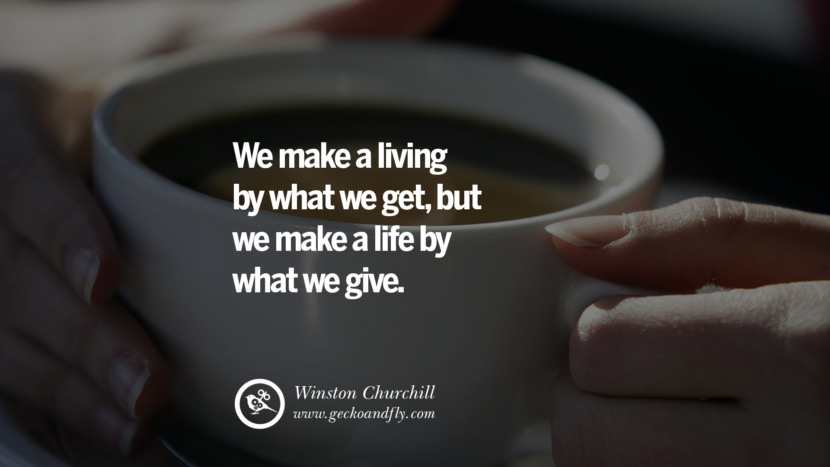 Inspiring Quotes about Life We make a living by what we get, but we make a life by what we give. - Winston Churchill