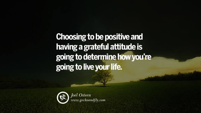 Inspiring Quotes about Life Choosing to be positive and having a grateful attitude is going to determine how you're going to live your life. - Joel Osteen