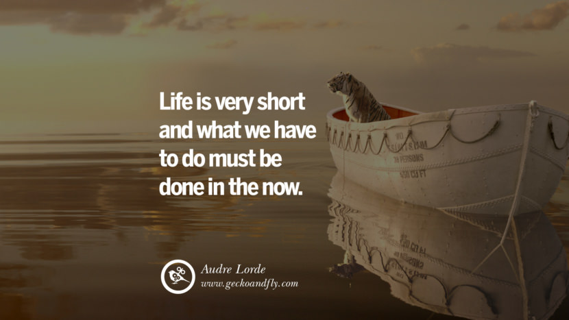 Inspiring Quotes about Life Life is very short and what we have to do must be done in the now. - Audre Lorde