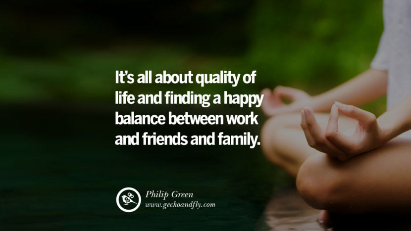 Inspiring Quotes about Life It's all about quality of life and finding a happy balance between work and friends and family. - Philip Green