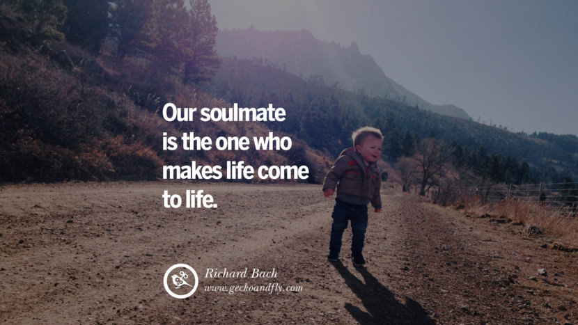 Inspiring Quotes about Life Our soulmate is the one who makes life come to life. - Richard Bach