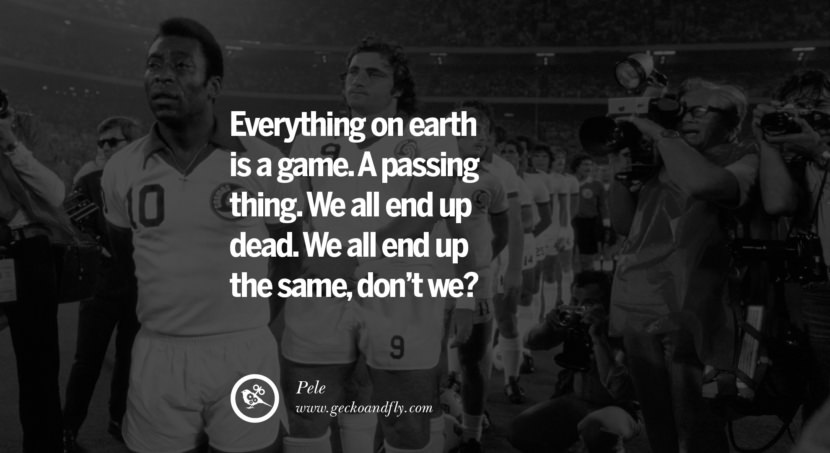 football fifa brazil world cup 2014 Everything on earth is a game. A passing thing. We all end up dead. We all end up the same, don't we? Quote by Pele