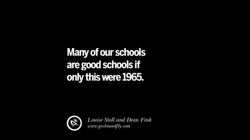 Quotes on Education Many of our schools are good schools if only this were 1965. - Louise Stoll and Dean Fink best inspirational tumblr quotes instagram