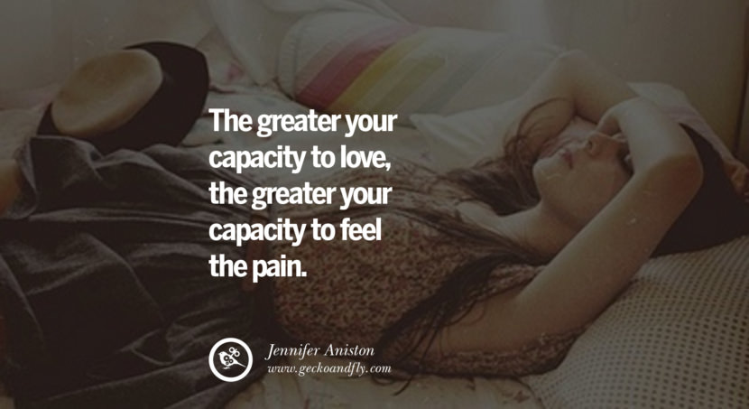 quotes about love The greater your capacity to love, the greater your capacity to feel the pain. - Jennifer Aniston instagram pinterest facebook twitter tumblr quotes life funny best inspirational