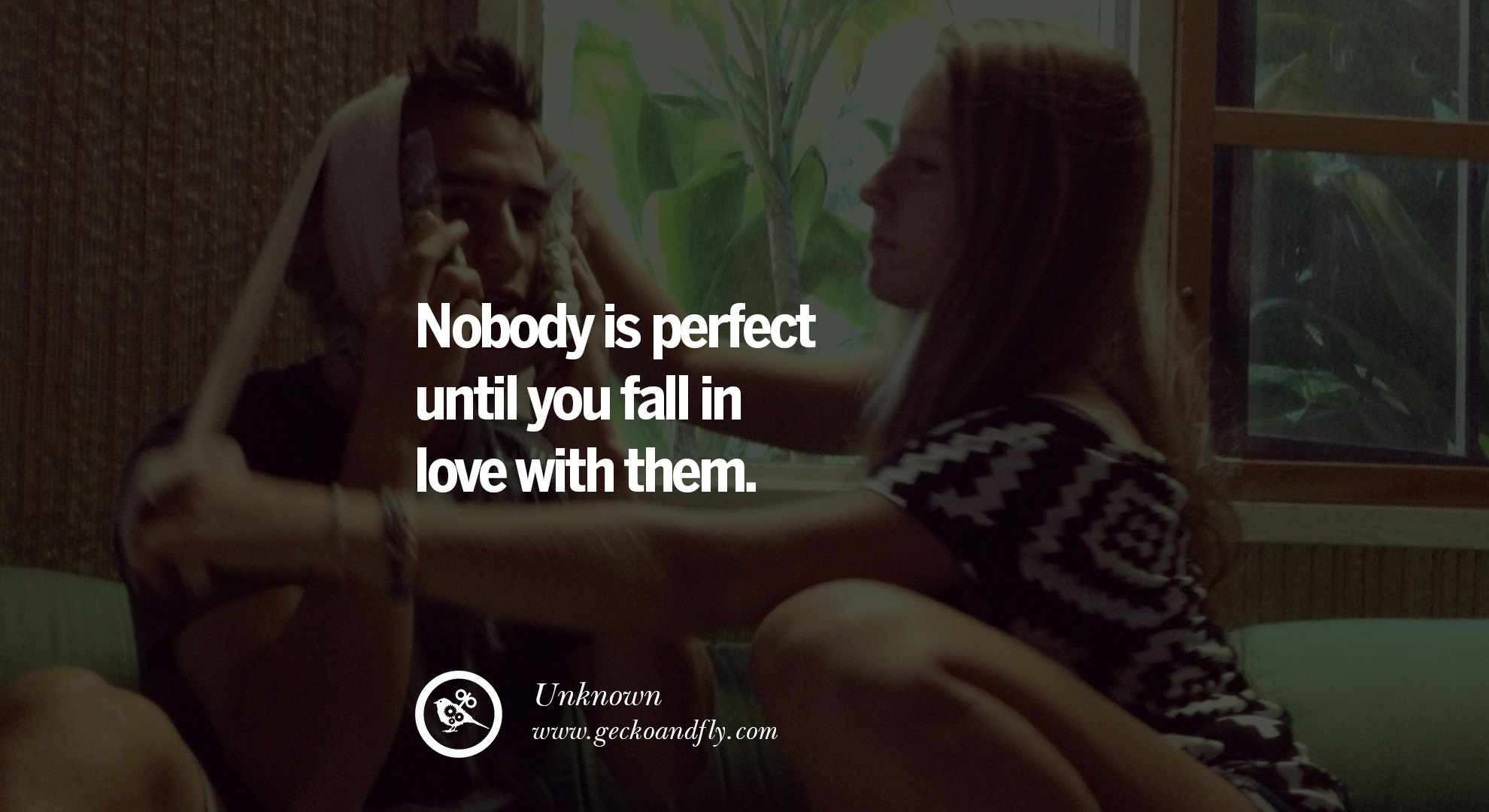 Image of: Sweetheart Nobody Is Perfect Until You Fall In Love With Them Geckoandfly 40 Romantic Quotes About Love Life Marriage And Relationships