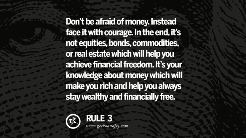 Don't be afraid of money. Instead face it with courage. In the end, it's not equities, bonds, commodities, or real estate which will help you achieve financial freedom. It's your knowledge about money which will make you rich and help you always stay wealthy and financially free. best inspirational tumblr quotes instagram