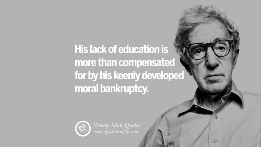 His lack of education is more than compensated for by his keenly developed moral bankruptcy. woody allen quotes movie film filmografia manhattan Mia Farrow Soon Yi-Previn