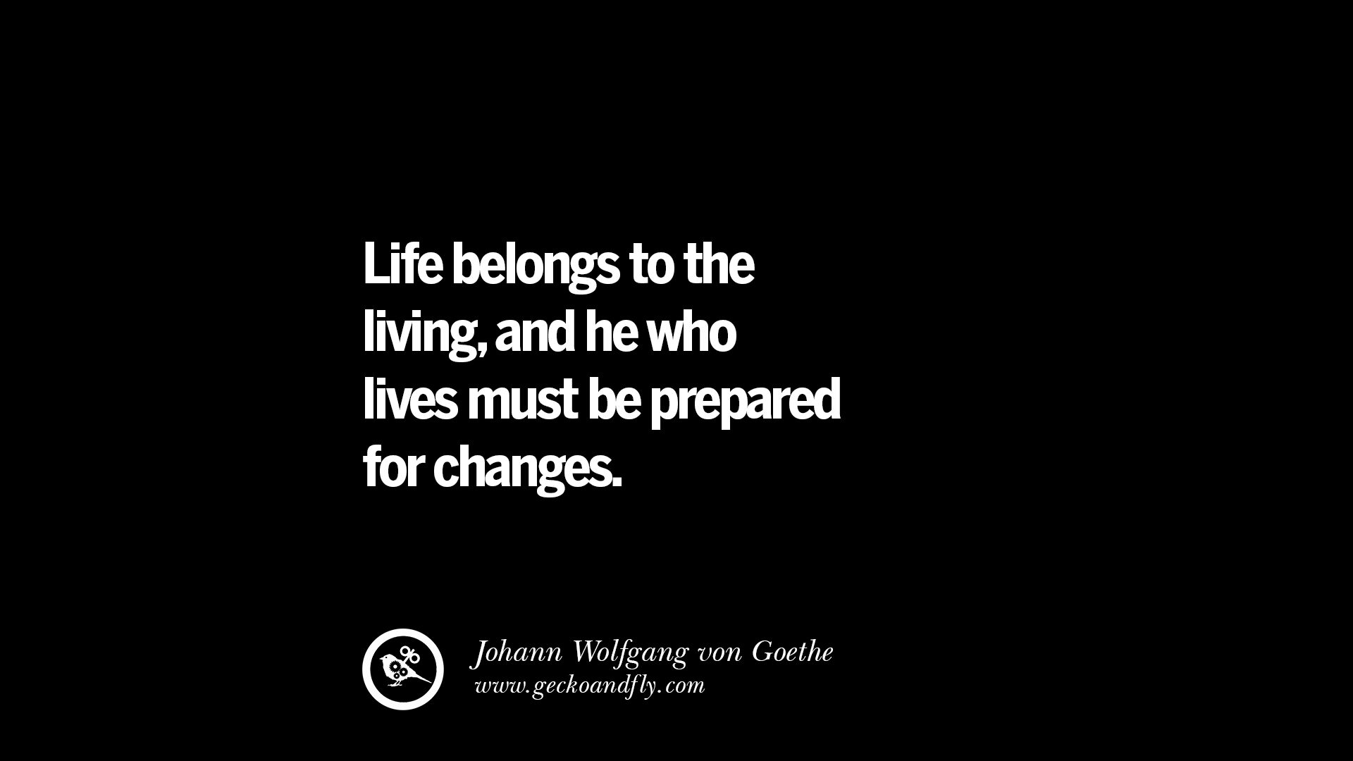 Life belongs to the living and he who lives must be prepared for changes johann wolfgang von goethe