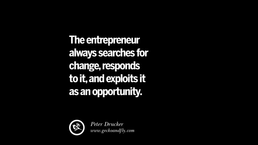The entrepreneur always searches for change, responds to it, and exploits it as an opportunity. - Peter Drucker