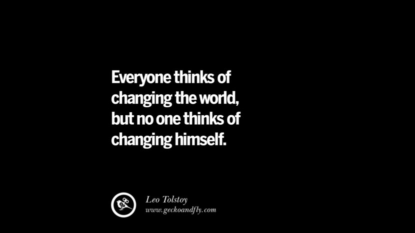 Everyone thinks of changing the world, but no one thinks of changing himself. - Leo Tolstoy