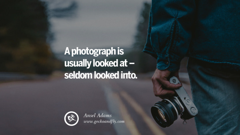Quotes about Photography by Famous Photographer A photograph is usually looked at - seldom looked into. - Ansel Adams best inspirational quotes tumblr quotes instagram