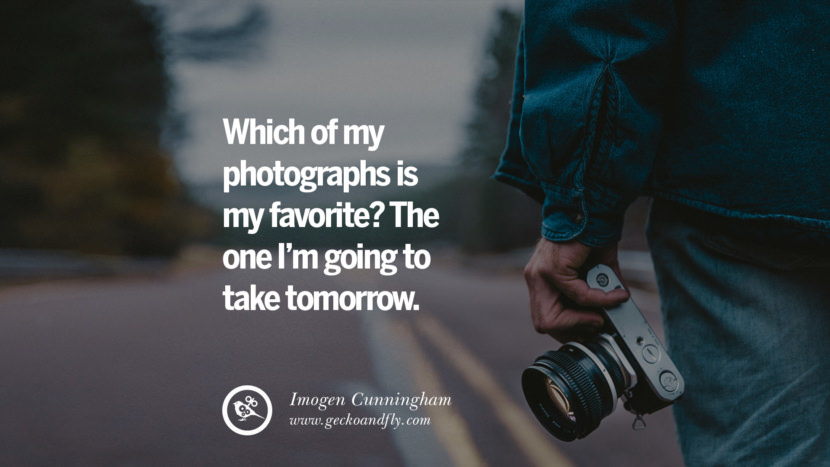 Quotes about Photography by Famous Photographer Which of my photographs is my favorite? The one I'm going to take tomorrow. - Imogen Cunningham best inspirational quotes tumblr quotes instagram
