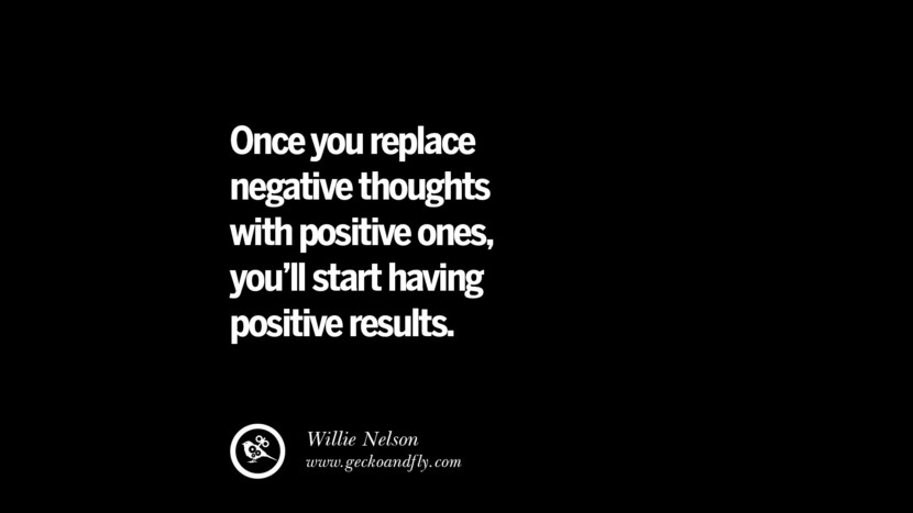 Once you replace negative thoughts with positive ones, you'll start having positive results. - Willie Nelson best inspirational tumblr quotes instagram