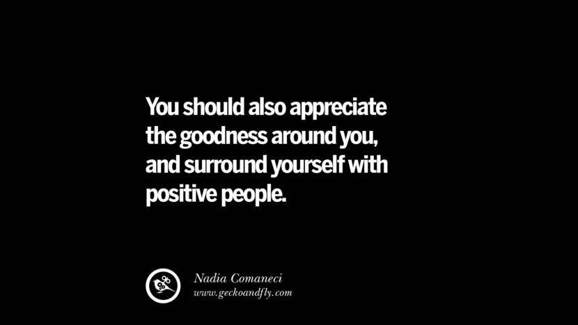 You should also appreciate the goodness around you, and surround yourself with positive people. - Nadia Comaneci best inspirational tumblr quotes instagram