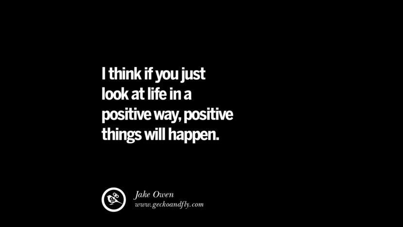 I think if you just look at life in a positive way, positive things will happen. - Jake Owen
